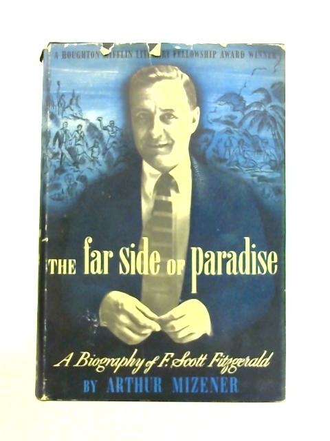 The Far Side of Paradise: A Biography of F. Scott Fitzgerald by Arthur Mizener