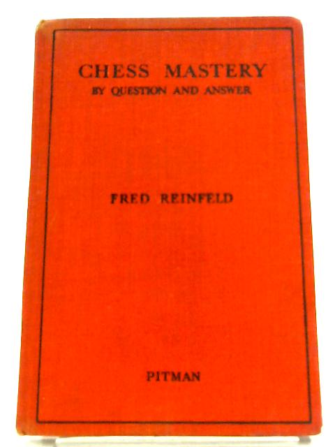 Chess Mastery: By Question And Answer By Fred Reinfeld