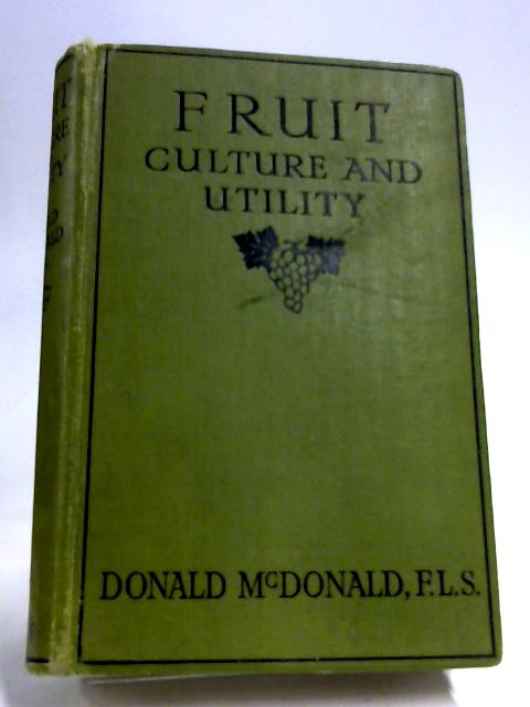 Fruit Culture and Utility : A Comprehensive and Instructive Companion for Amateurs and Young Professionals. by Donald McDonald