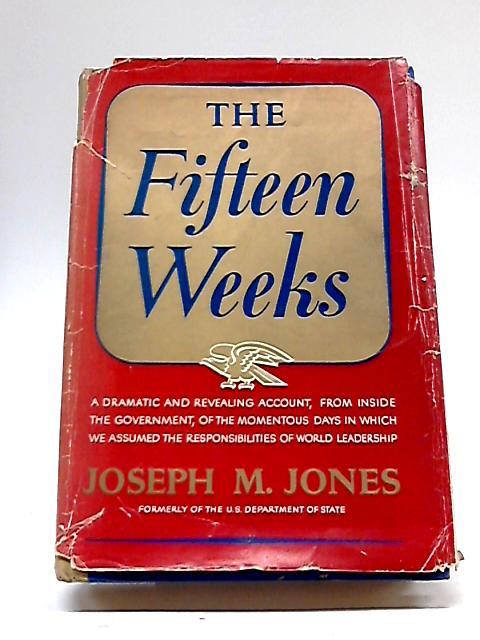 The Fifteen Weeks ~ February 21-June 5, 1947 by Joseph M Jones