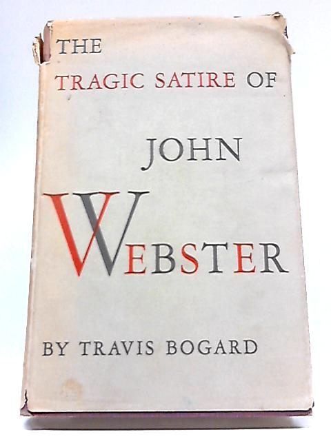 The Tragic Satire of John Webster By Travis Bogard