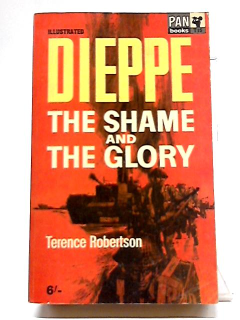 Dieppe: The Shames And The Glory by Terence Robertson
