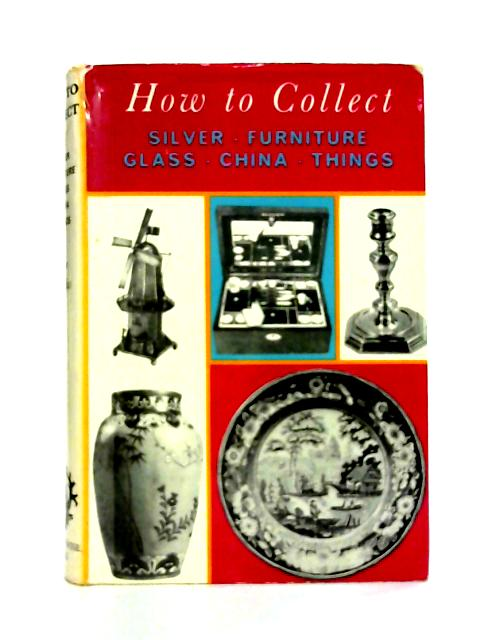 How to Collect: Silver, Furniture, Glass, China, Things By Jane Douglas