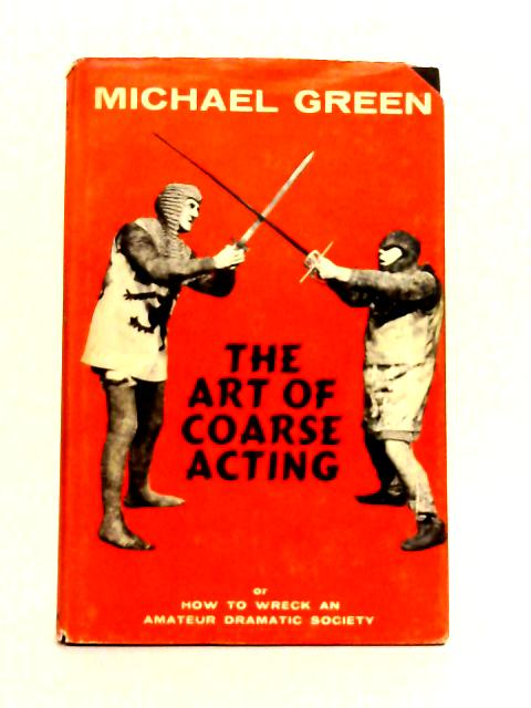 The Art of Coarse Acting, or How to Wreck an Amateur Dramatic Society by Michael Green