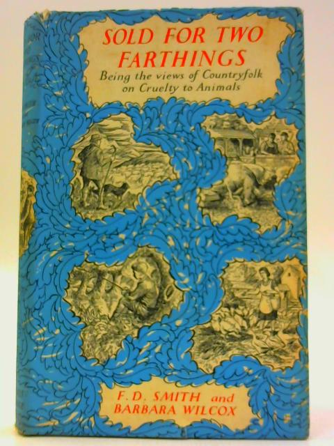 Sold For Two Farthings: Being the views of country folk on cruelty to animals by Smith, Frederick Daniel