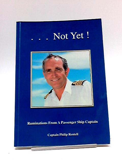 Not Yet! Ruminations from a Passenger Ship Captain By Philip Rentell