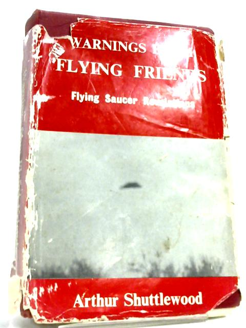 Warnings from Flying Friends- Flying Saucer Revelations By Arthur Shuttlewood