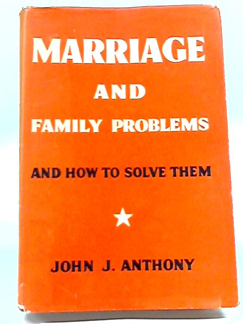 Marriage and Family Problems and How to Solve Them By John J. Anthony