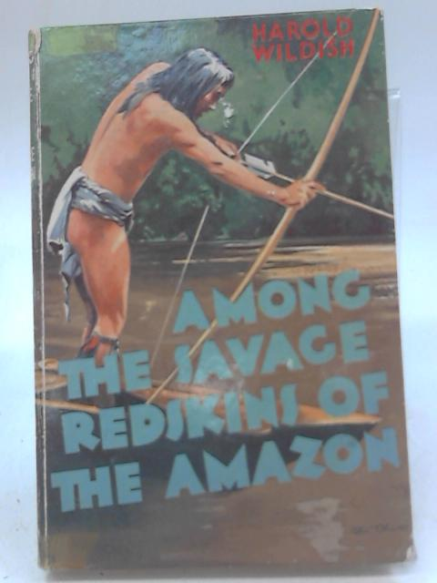 Among the Savage Redskins of the Amazon By Harold Wildish
