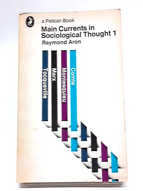 Main Currents in Sociological Thought 1: Montesquieu, Comte, Marx, Tocqueville; The Sociologists and the Revolution of 1848 (Pelican books) By Raymond Aron