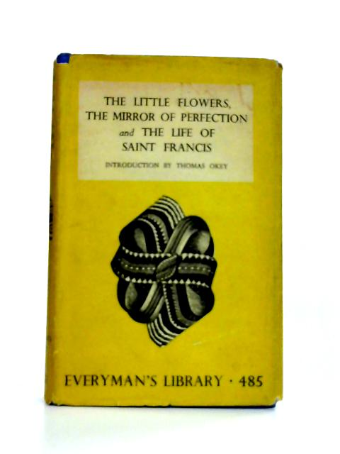 The Little Flowers, The Mirror of Perfection and The Life of Saint Francis By Introduction by Thomas Okey