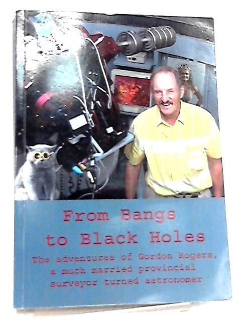 From Bangs To Black Holes By Gordon Rogers