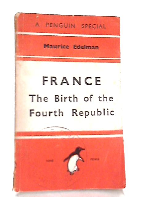 France: the Birth of the Fourth Republic By Maurice Edelman