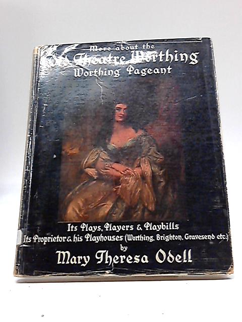 More About the Old Theatre, Worthing: Its Plays, Players and Playbills: Its Propietor and his Playhouses By Mary Theresa Odell