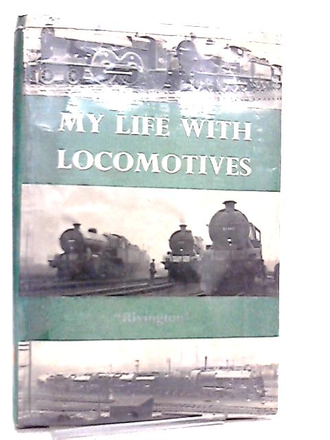 My Life with Locomotives, A Retired Locomotive Engineer looks Back By Rivington