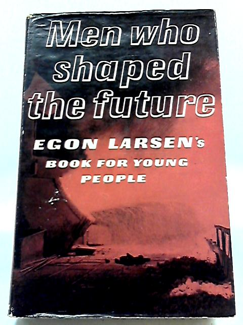 Men Who Shaped the Future By Egon Larsen