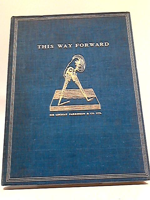 This Way Forward: A Resume And A Record of Building And Civil Engineering Construction During Seventy-Five Eventful Years By Sir Lindsay Parkinson and Company