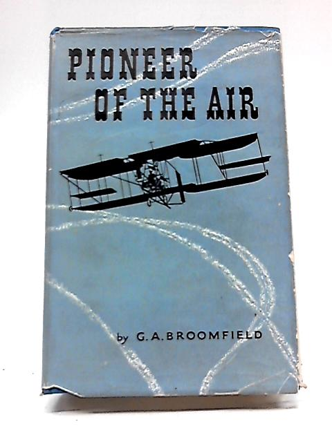 Pioneer of The Air: The Life And Times of Colonel S.F. Cody By George Avon Broomfield