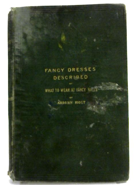 Fancy Dresses Described; or, What to Wear at Fancy Balls By Ardern Holt