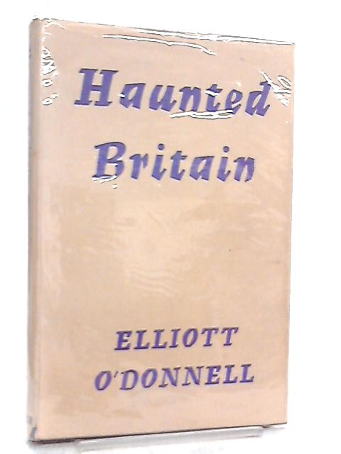 Haunted Britain By Elliott O'Donnell