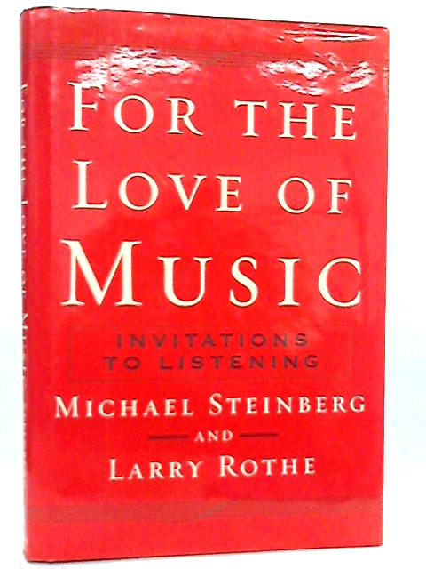 For The Love of Music, Invitations to Listening By Michael Steinberg & Larry Rothe