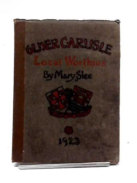 Some Worthies of Older Carlisle: Sketch Portraits And Biographies By Mary Slee