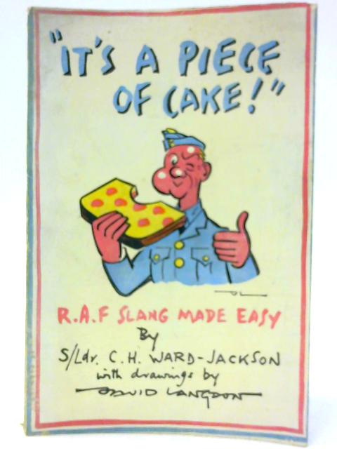 It's a Piece of Cake, or, R.A.F. slang made easy: For scrambled eggs, line shooters, erks, ships that pass in the night By Ward-Jackson, C. H