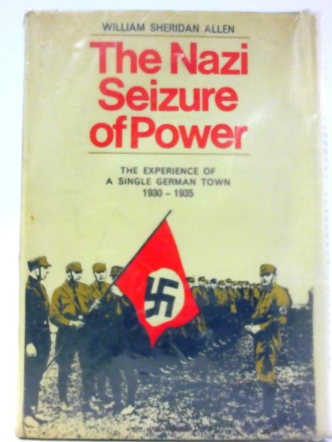 The Nazi Seizure of Power: The Experience of a Single German Town, 1930-1935 By Allen, William Sheridan