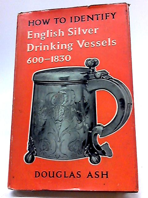 How To Identify English silver Drinking Vessels, 600-1830 by Douglas Ash