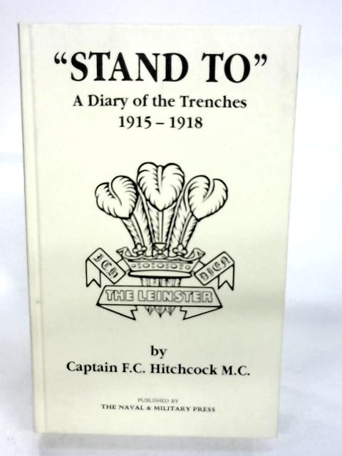 """Stand to"" a Diary of the Trenches 1915-1918. By F. C. Hitchcock"