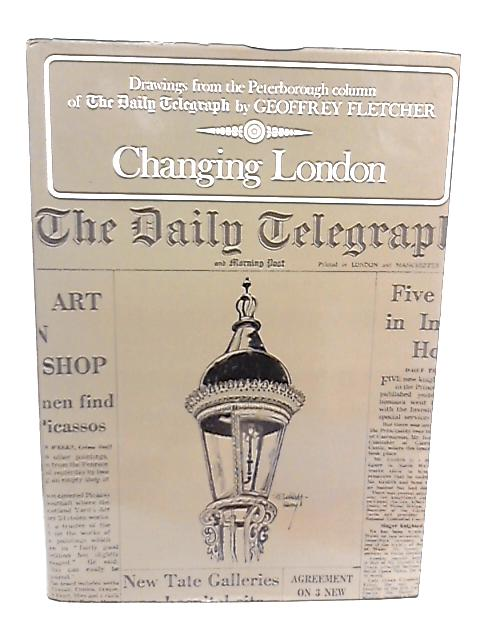 Changing London - Drawings from the Peterborough Column of the Daily Telegraph By G. Fletcher