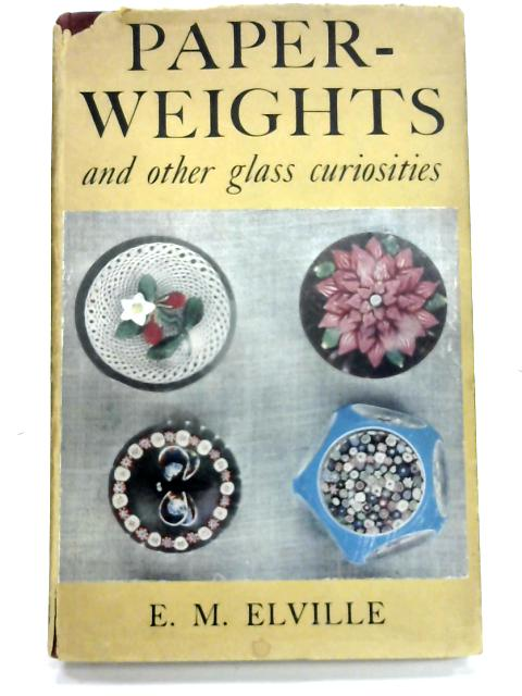 Paperweights And Other Glass Curiosities by E. M. Elville