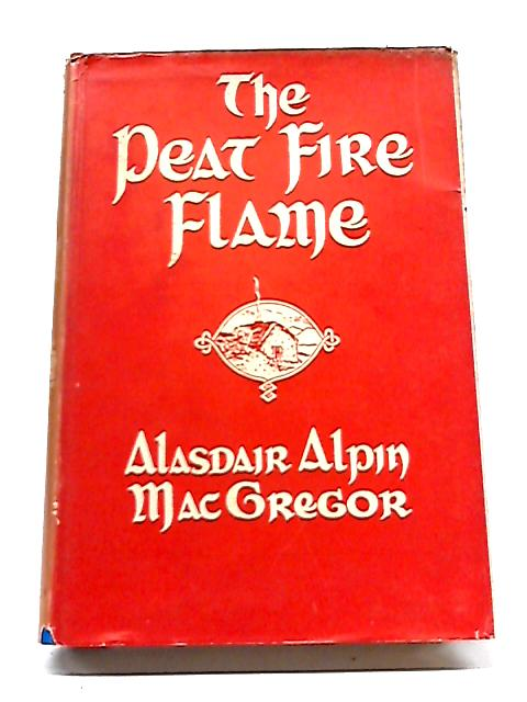 The Peat-fire Flame: Folk-tales and Traditions of The Highlands and Islands By Alasdair Alpin MacGregor