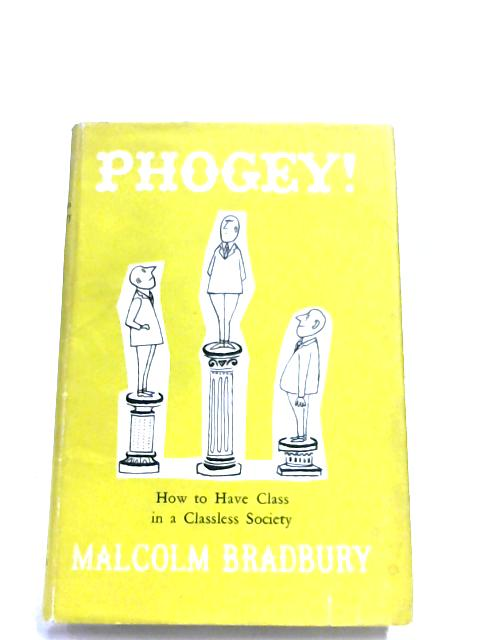 Phogey! Or How To Have Class In A Classless Society by Malcolm Bradbury