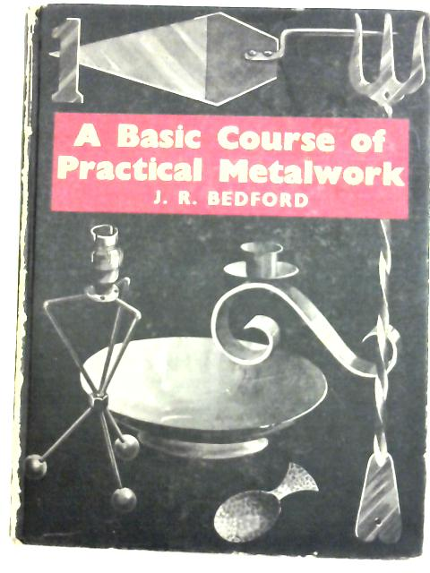 Basic Course of Practical Metalwork By John R. Bedford