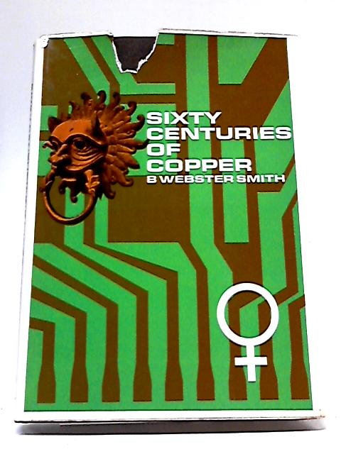 Sixty Centuries of Copper (Copper Development Association. Publications; no.69) By Bertie Webster Smith