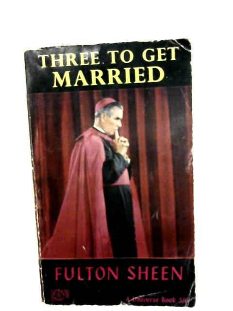 Three to Get Married By Sheen, Fulton J.