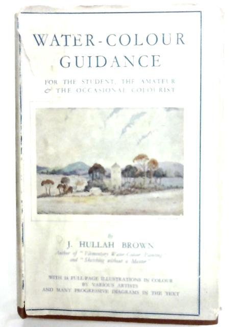 Water-Colour Guidance for the Student, the Amateur & Occasional Colourist By J Hullah Brown