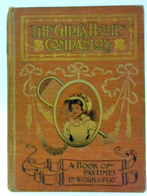 The Girl'S Home Companion: A Book Of Pastimes In Work And Play. by Valentine, Mrs.