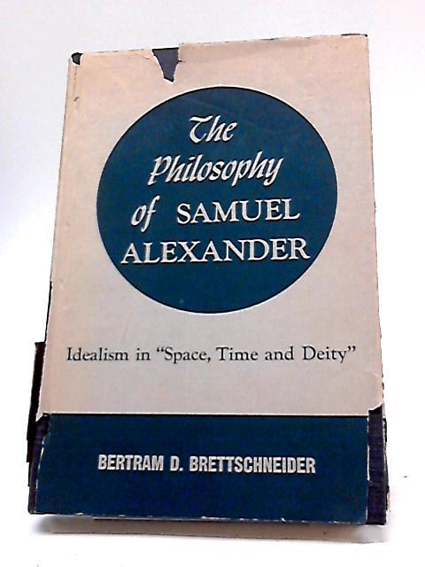 The Philosophy of Samuel Alexander: Idealism in Space, Time, And Deity by Bertram D. Brettschneider