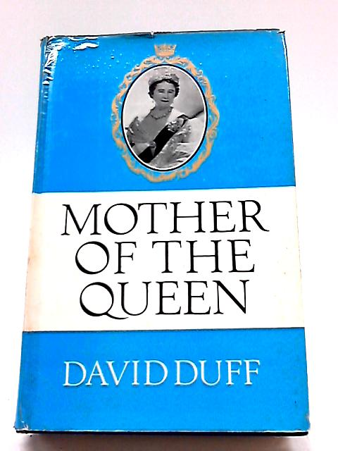Mother of the Queen: The Life Story of Her Majesty Queen Elizabeth the Queen Mother By David Duff