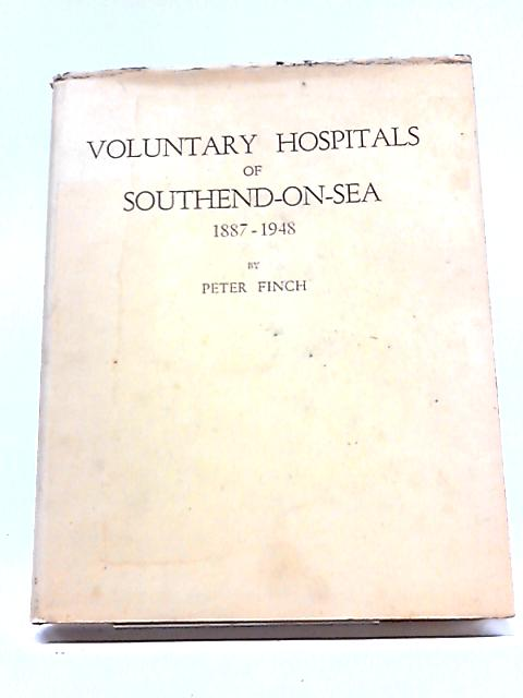Voluntary Hospitals of Southend-on-Sea: 1887-1948 By Peter Finch