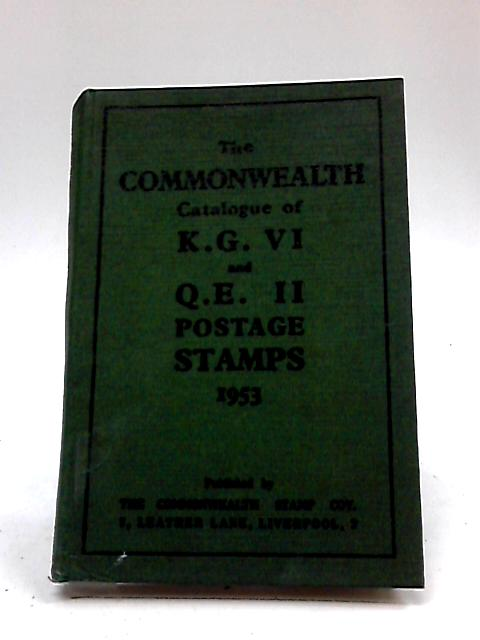 The Commonwealth Catalogue of K. G. VI and Q. E. II Postage Stamps by The Commonwealth Stamp Coy