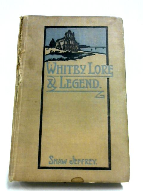 Whitby Lore & Legend by Percy Shaw Jeffrey (Editor)