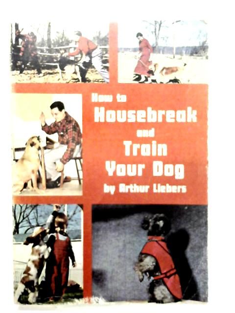 Housebreak and Train Your Dog (How to Raise & Train) by Arthur Liebers