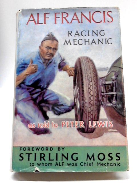 Alf Francis: Racing Mechanic: His Own Story by Alf Francis