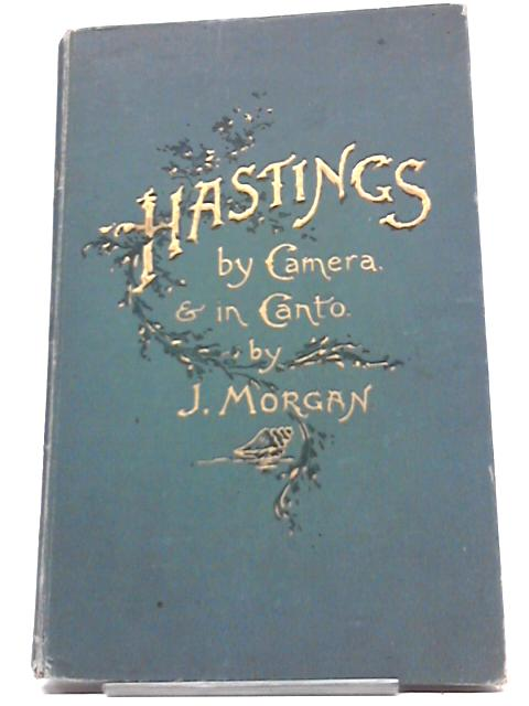Hastings, By Camera And In Canto Or Pictures And Poems , Commerative Of The Locality. By John Morgan