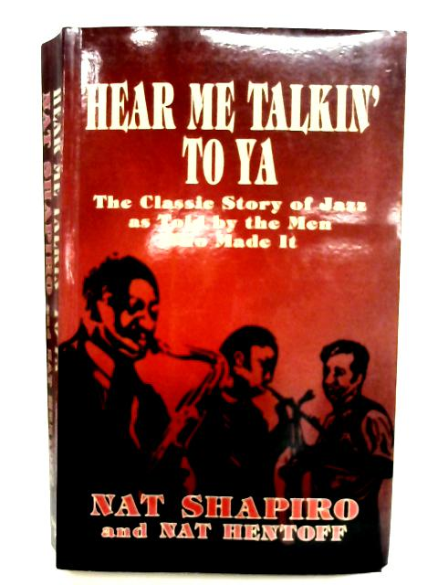 Hear Me Talkin' to Ya: Story of Jazz by the Men Who Made it By Nat Shapiro & Nat Hentoff (Edited)