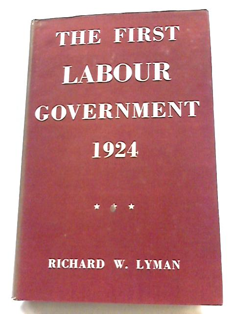 The First Labour Government 1924 By Richard Wall Lyman