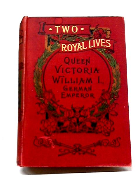 Two Royal Lives: Queen Victoria & William I. German Emperor By Unknown Author